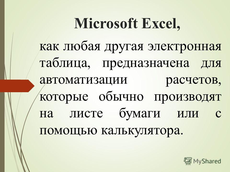 Microsoft Excel, как любая другая электронная таблица, предназначена для автоматизации расчетов, которые обычно производят на листе бумаги или с помощью калькулятора.