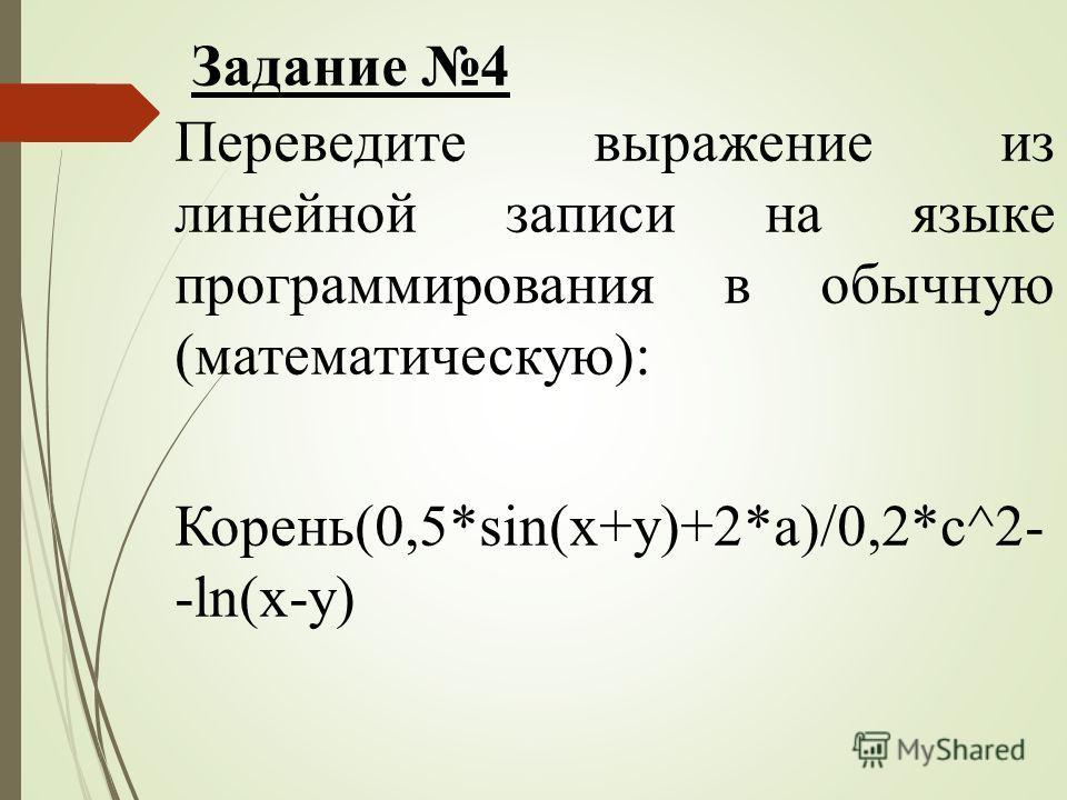 Переведите выражение из линейной записи на языке программирования в обычную (математическую): Корень(0,5*sin(x+y)+2*a)/0,2*c^2- -ln(x-y) Задание 4