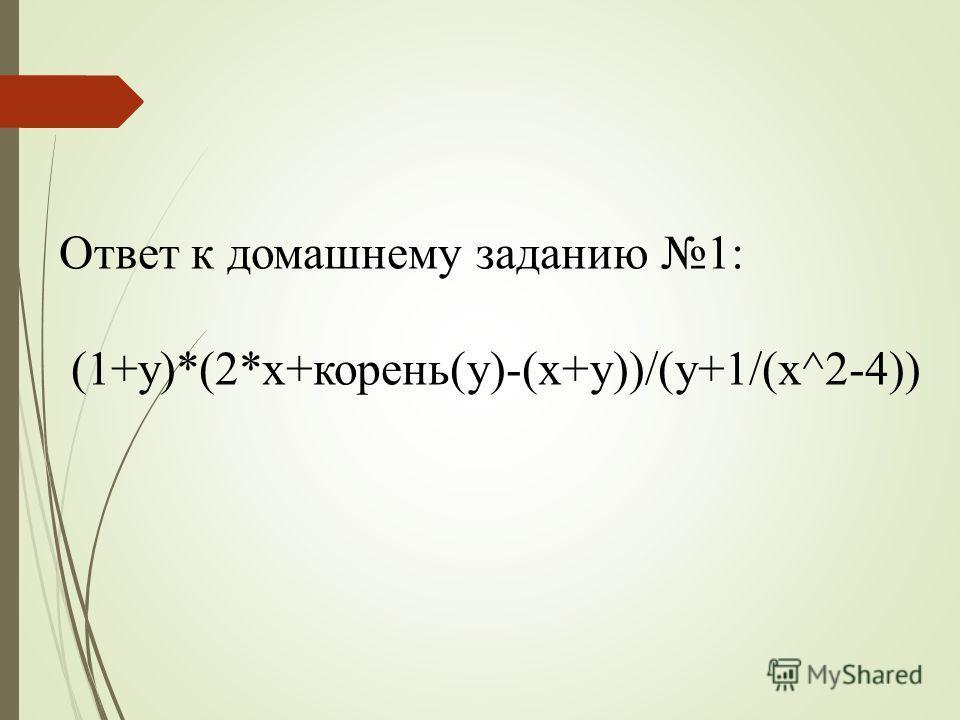 Ответ к домашнему заданию 1: (1+y)*(2*x+корень(y)-(x+y))/(y+1/(x^2-4))