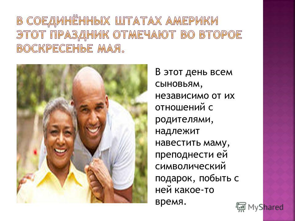 В этот день всем сыновьям, независимо от их отношений с родителями, надлежит навестить маму, преподнести ей символический подарок, побыть с ней какое-то время.