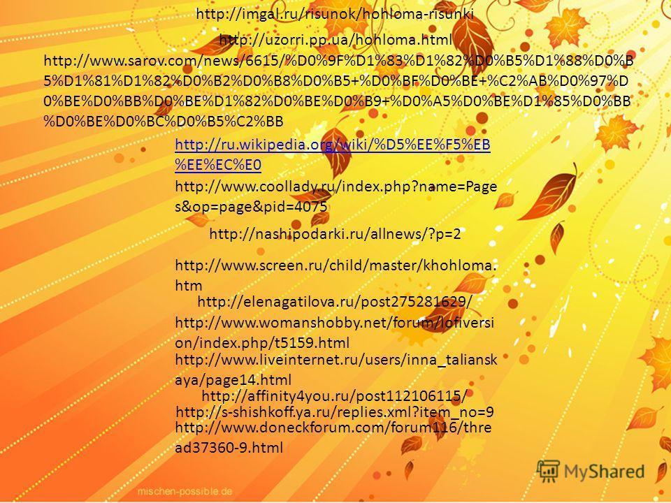 http://ru.wikipedia.org/wiki/%D5%EE%F5%EB %EE%EC%E0 http://imgal.ru/risunok/hohloma-risunki http://uzorri.pp.ua/hohloma.html http://www.sarov.com/news/6615/%D0%9F%D1%83%D1%82%D0%B5%D1%88%D0%B 5%D1%81%D1%82%D0%B2%D0%B8%D0%B5+%D0%BF%D0%BE+%C2%AB%D0%97%