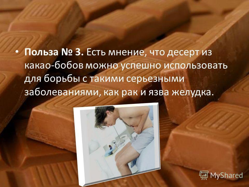 Польза 3. Есть мнение, что десерт из какао-бобов можно успешно использовать для борьбы с такими серьезными заболеваниями, как рак и язва желудка.