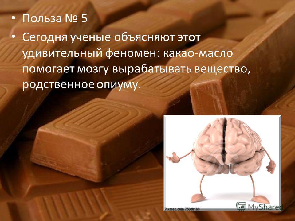 Польза 5 Сегодня ученые объясняют этот удивительный феномен: какао-масло помогает мозгу вырабатывать вещество, родственное опиуму.