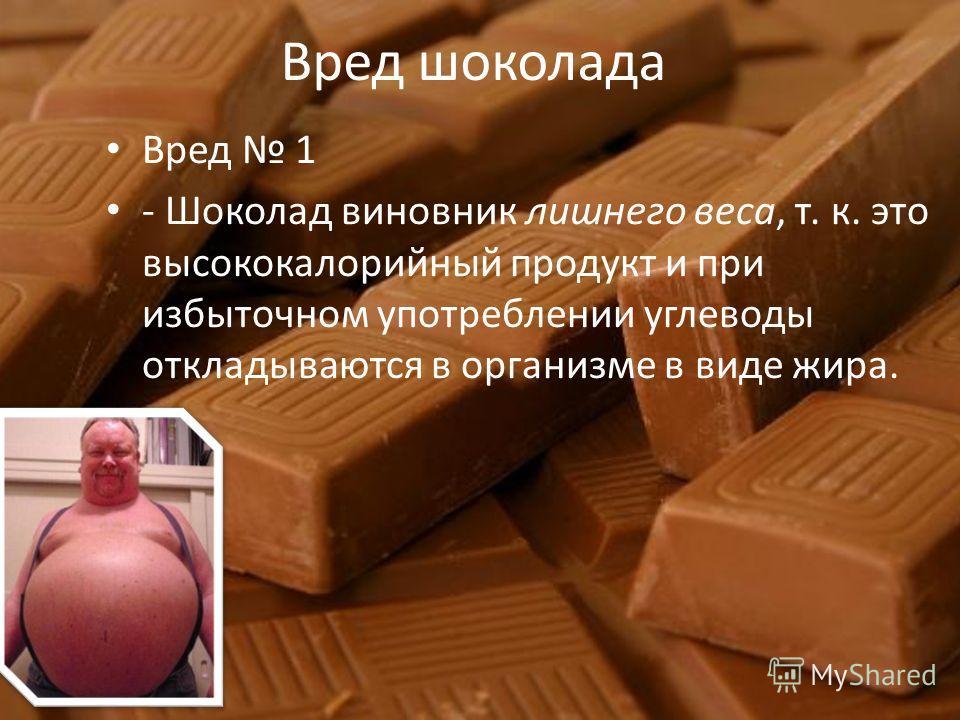 Вред шоколада Вред 1 - Шоколад виновник лишнего веса, т. к. это высококалорийный продукт и при избыточном употреблении углеводы откладываются в организме в виде жира.