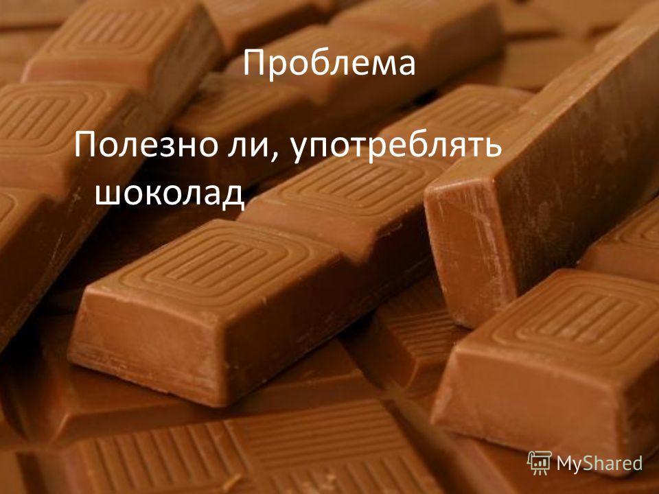Проблема Полезно ли, употреблять шоколад