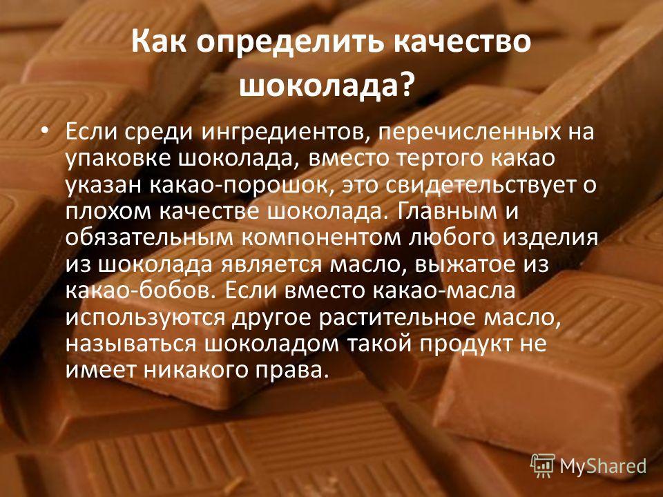 Как определить качество шоколада? Если среди ингредиентов, перечисленных на упаковке шоколада, вместо тертого какао указан какао-порошок, это свидетельствует о плохом качестве шоколада. Главным и обязательным компонентом любого изделия из шоколада яв