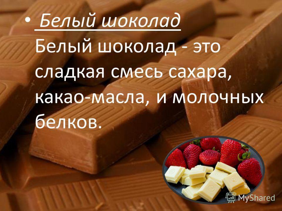 Белый шоколад Белый шоколад - это сладкая смесь сахара, какао-масла, и молочных белков.