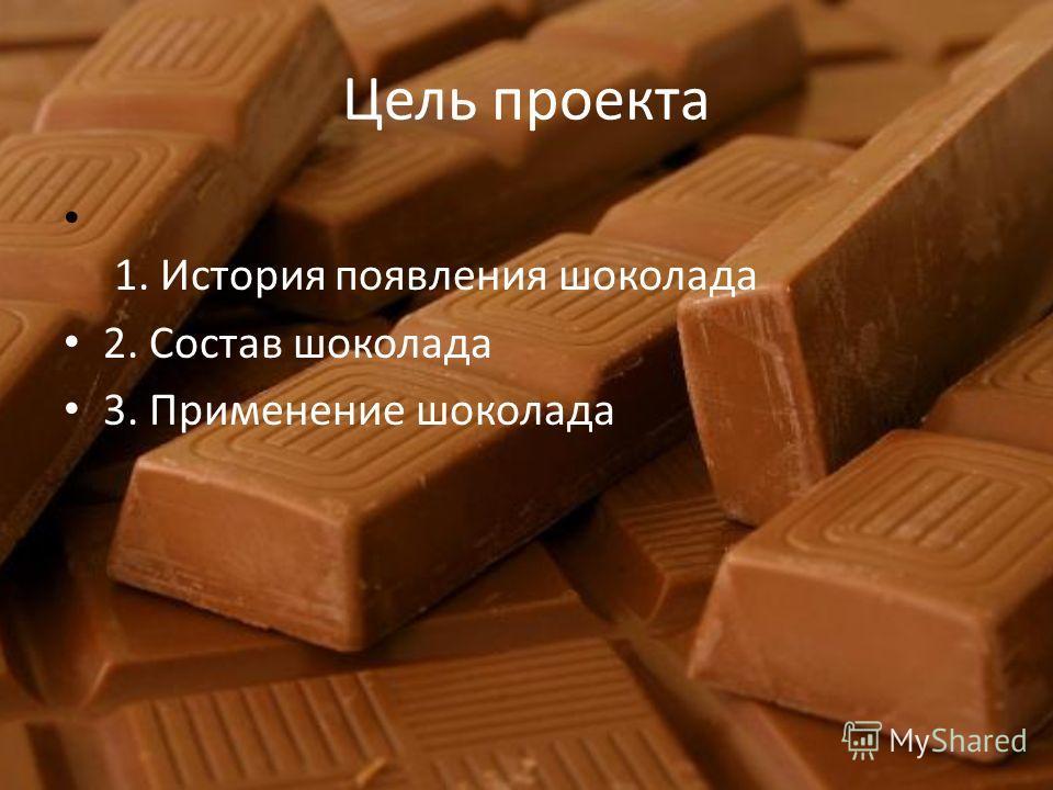Цель проекта 1. История появления шоколада 2. Состав шоколада 3. Применение шоколада
