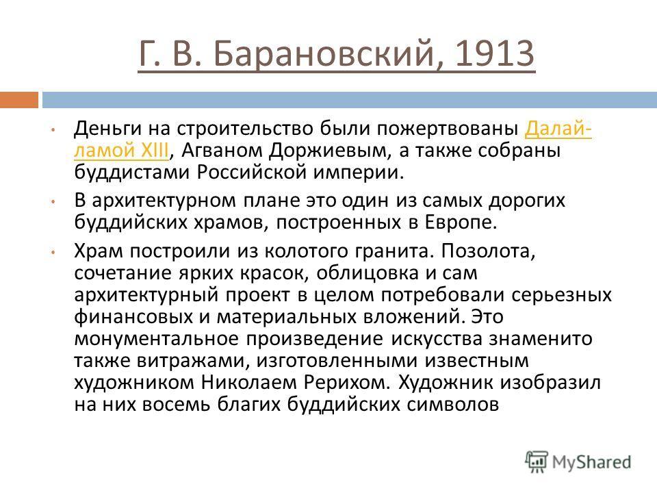 Г. В. Барановский, 1913 Деньги на строительство были пожертвованы Далай - ламой XIII, Агваном Доржиевым, а также собраны буддистами Российской империи. Далай - ламой XIII В архитектурном плане это один из самых дорогих буддийских храмов, построенных