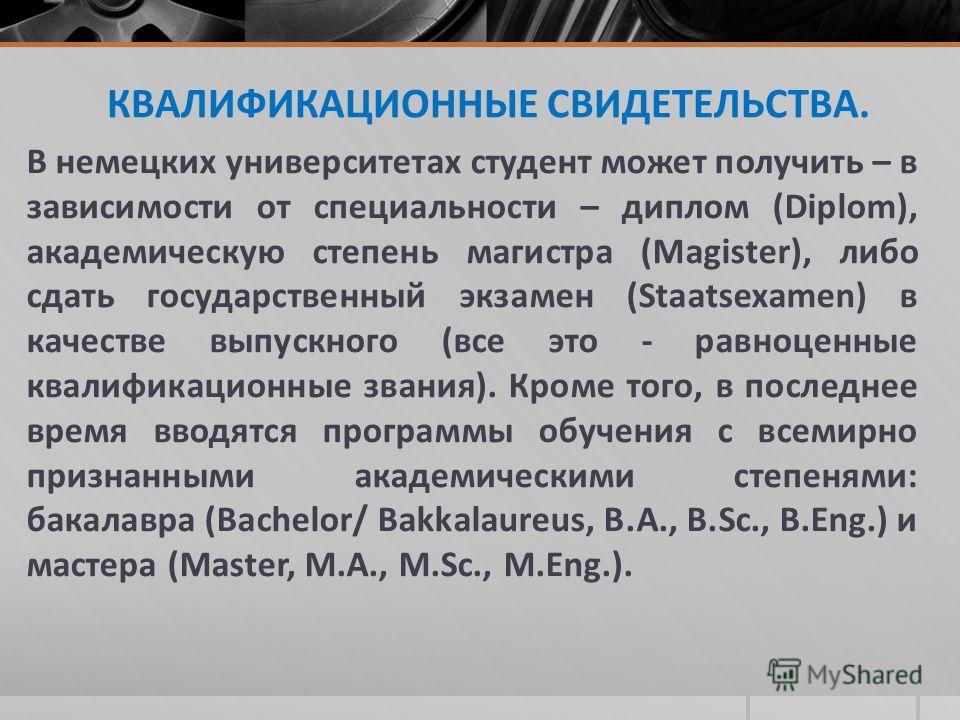 КВАЛИФИКАЦИОННЫЕ СВИДЕТЕЛЬСТВА. В немецких университетах студент может получить – в зависимости от специальности – диплом (Diplom), академическую степень магистра (Magister), либо сдать государственный экзамен (Staatsexamen) в качестве выпускного (вс