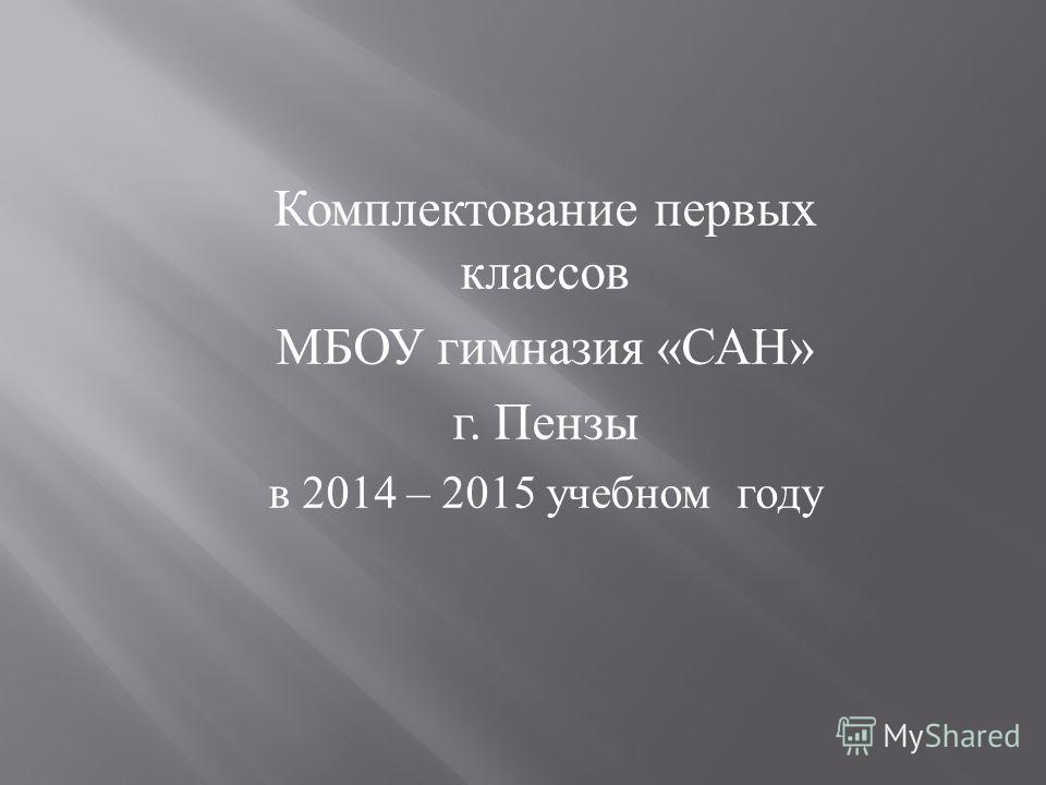 Комплектование первых классов МБОУ гимназия « САН » г. Пензы в 2014 – 2015 учебном году