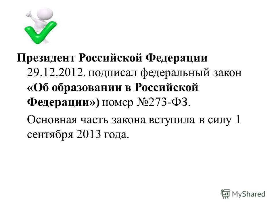 Президент Российской Федерации 29.12.2012. подписал федеральный закон «Об образовании в Российской Федерации») номер 273-ФЗ. Основная часть закона вступила в силу 1 сентября 2013 года.