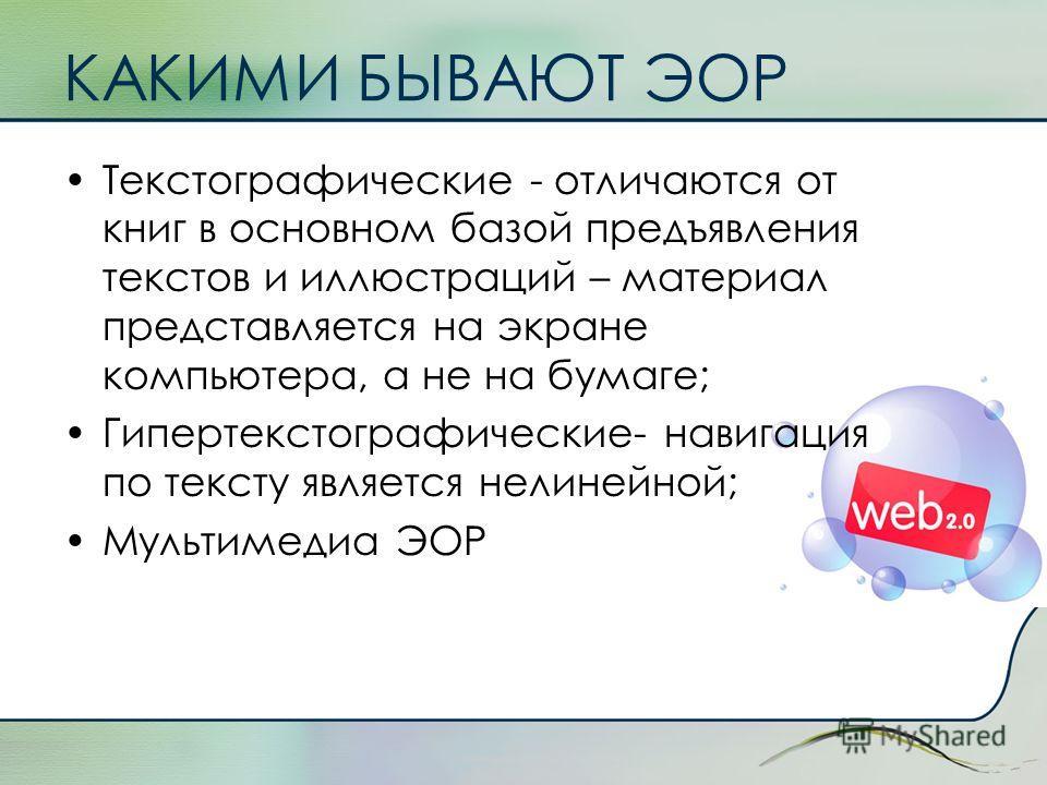 КАКИМИ БЫВАЮТ ЭОР Текстографические - отличаются от книг в основном базой предъявления текстов и иллюстраций – материал представляется на экране компьютера, а не на бумаге; Гипертекстографические- навигация по тексту является нелинейной; Мультимедиа