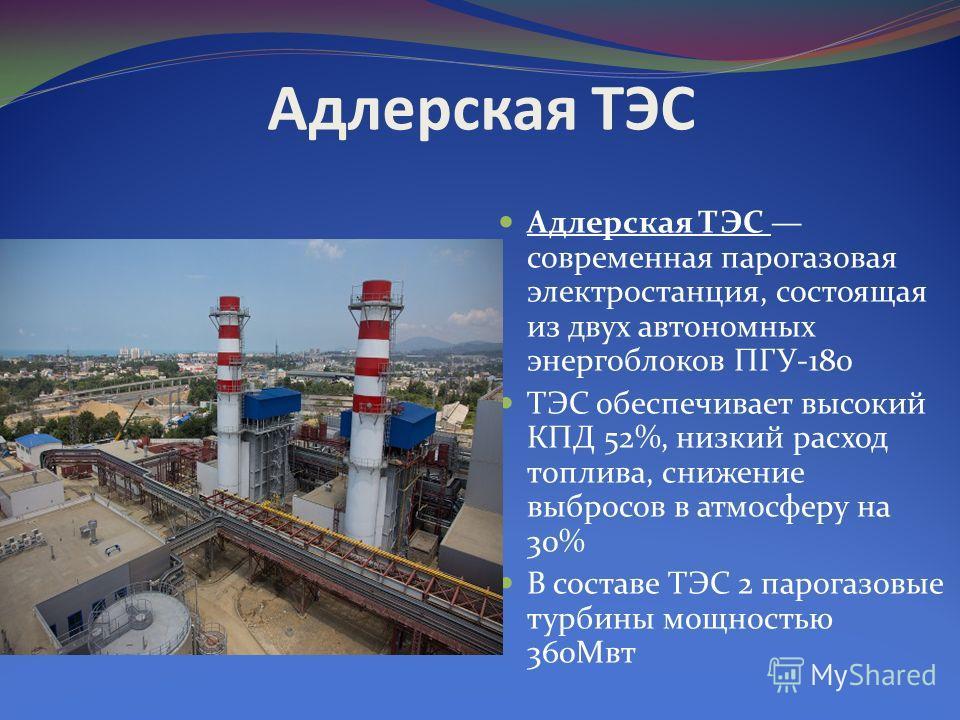 Адлерская ТЭС Адлерская ТЭС современная парогазовая электростанция, состоящая из двух автономных энергоблоков ПГУ-180 ТЭС обеспечивает высокий КПД 52%, низкий расход топлива, снижение выбросов в атмосферу на 30% В составе ТЭС 2 парогазовые турбины мо