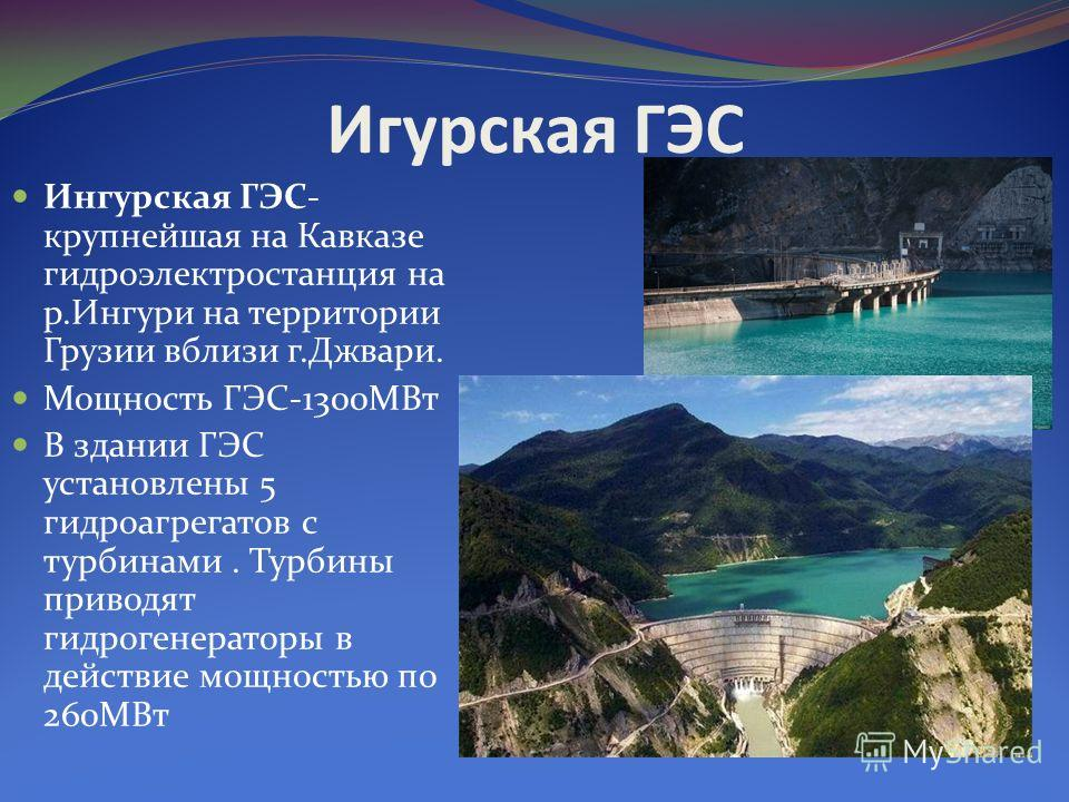 Игурская ГЭС Ингурская ГЭС- крупнейшая на Кавказе гидроэлектростанция на р.Ингури на территории Грузии вблизи г.Джвари. Мощность ГЭС-1300МВт В здании ГЭС установлены 5 гидроагрегатов с турбинами. Турбины приводят гидрогенераторы в действие мощностью