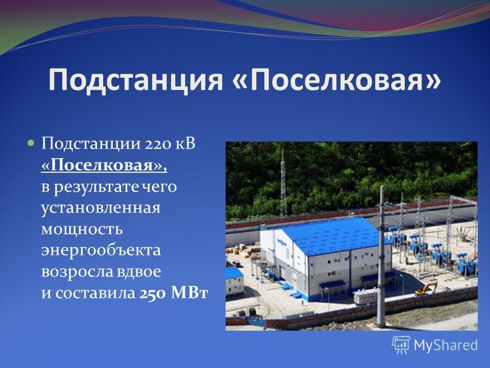 Подстанция «Поселковая» Подстанции 220 кВ «Поселковая», в результате чего установленная мощность энергообъекта возросла вдвое и составила 250 МВт