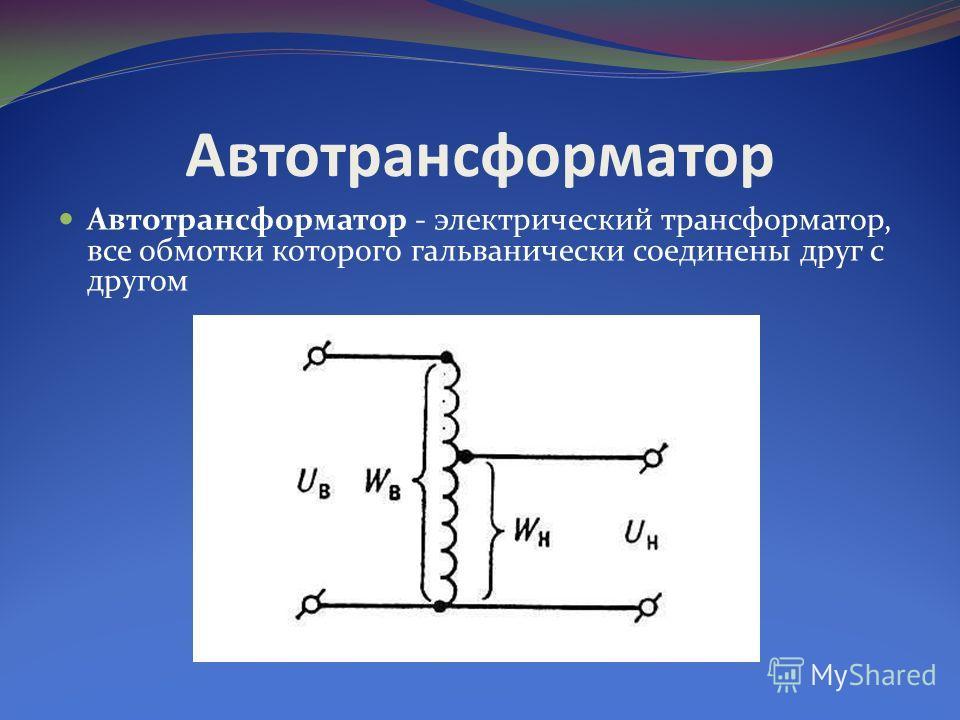 Автотрансформатор Автотрансформатор - электрический трансформатор, все обмотки которого гальванически соединены друг с другом
