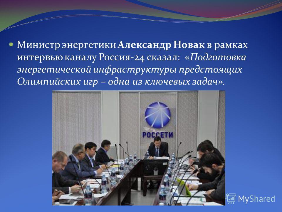 Министр энергетики Александр Новак в рамках интервью каналу Россия-24 сказал: «Подготовка энергетической инфраструктуры предстоящих Олимпийских игр – одна из ключевых задач».