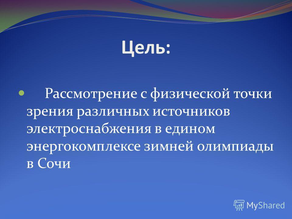Цель: Рассмотрение с физической точки зрения различных источников электроснабжения в едином энергокомплексе зимней олимпиады в Сочи