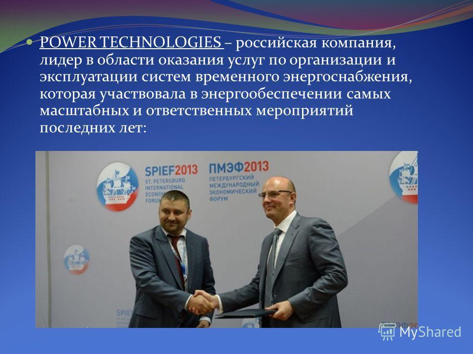 POWER TECHNOLOGIES – российская компания, лидер в области оказания услуг по организации и эксплуатации систем временного энергоснабжения, которая участвовала в энергообеспечении самых масштабных и ответственных мероприятий последних лет: