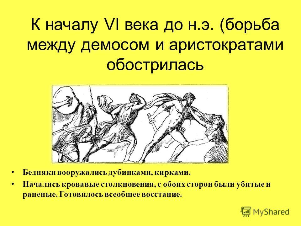 К началу VI века до н.э. (борьба между демосом и аристократами обострилась Бедняки вооружались дубинками, кирками. Начались кровавые столкновения, с обоих сторон были убитые и раненые. Готовилось всеобщее восстание.