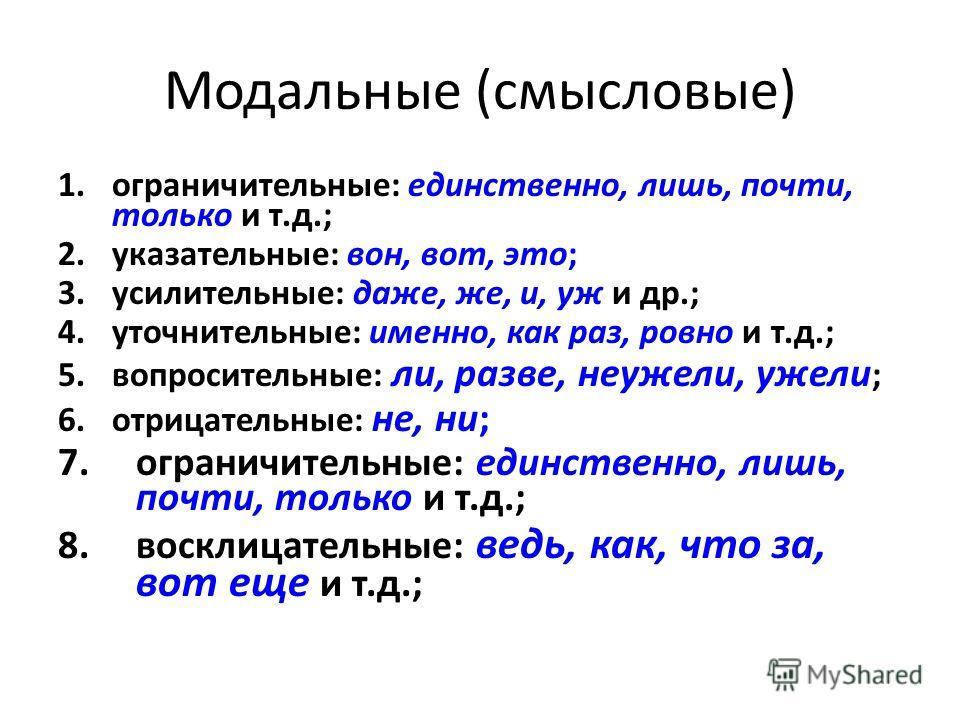 Модальные (смысловые) 1.ограничительные: единственно, лишь, почти, только и т.д.; 2.указательные: вон, вот, это; 3.усилительные: даже, же, и, уж и др.; 4.уточнительные: именно, как раз, ровно и т.д.; 5.вопросительные: ли, разве, неужели, ужели ; 6.от