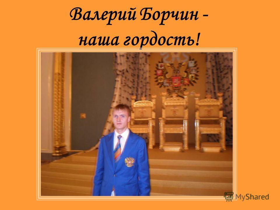 Валерий Борчин - наша гордость!