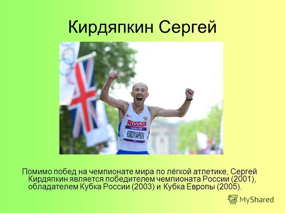 Кирдяпкин Сергей Помимо побед на чемпионате мира по лёгкой атлетике, Сергей Кирдяпкин является победителем чемпионата России (2001), обладателем Кубка России (2003) и Кубка Европы (2005).