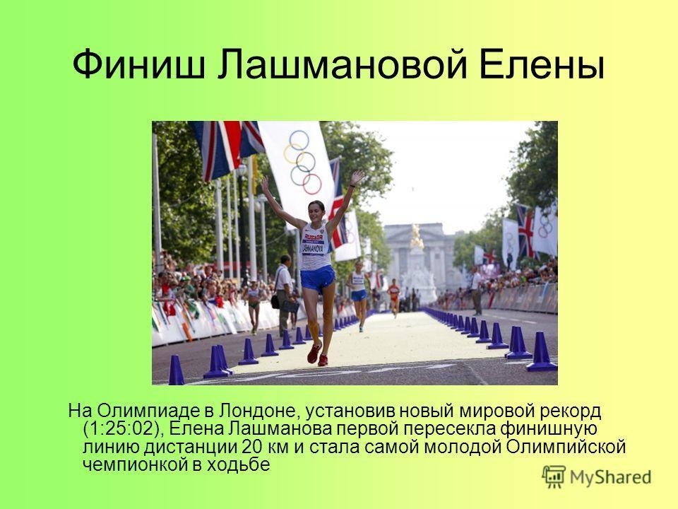 Финиш Лашмановой Елены На Олимпиаде в Лондоне, установив новый мировой рекорд (1:25:02), Елена Лашманова первой пересекла финишную линию дистанции 20 км и стала самой молодой Олимпийской чемпионкой в ходьбе