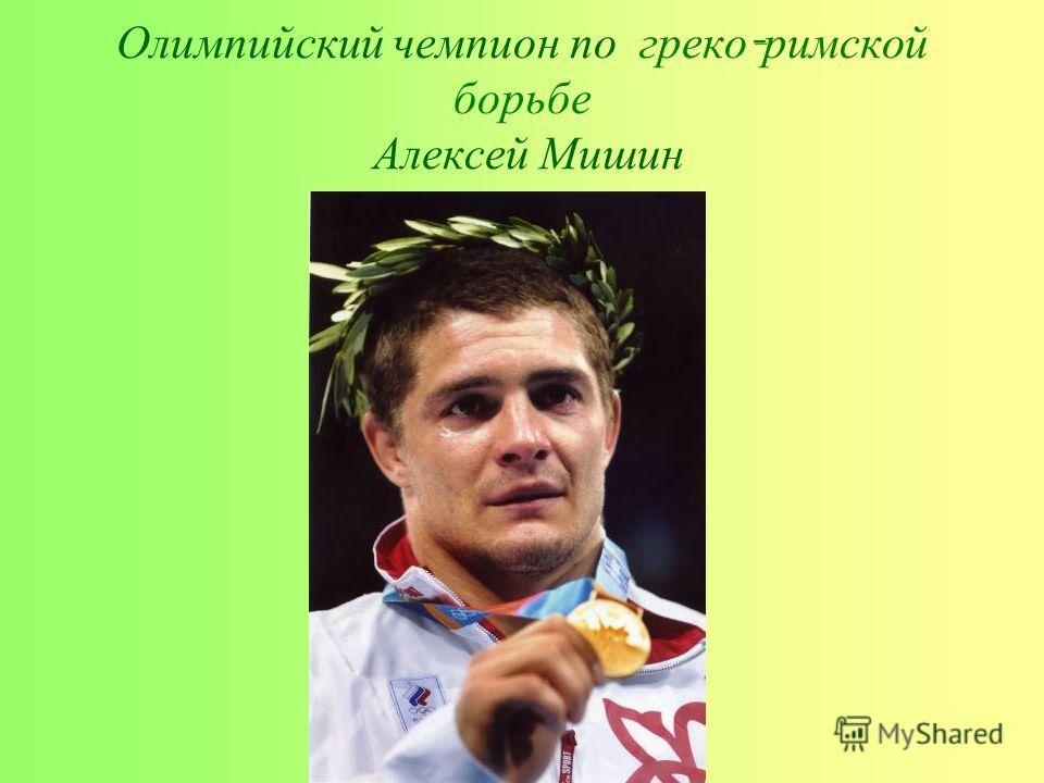 Олимпийский чемпион по греко - римской борьбе Алексей Мишин