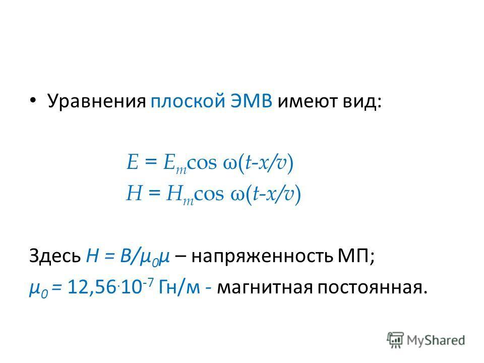 Уравнения плоской ЭМВ имеют вид: E = E m cos ω( t-x/v ) H = H m cos ω( t-x/v ) Здесь H = B/μ 0 μ – напряженность МП; μ 0 = 12,56. 10 -7 Гн/м - магнитная постоянная.