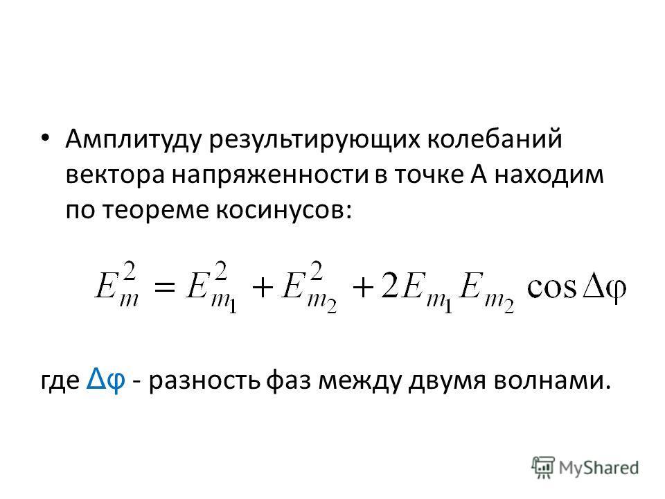 Амплитуду результирующих колебаний вектора напряженности в точке A находим по теореме косинусов: где Δφ - разность фаз между двумя волнами.