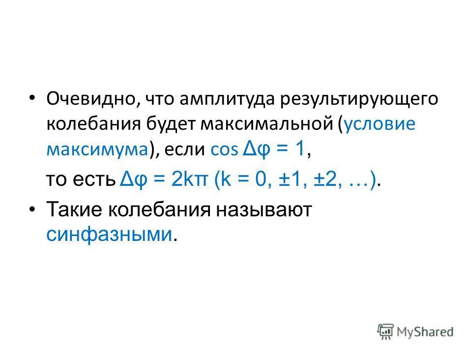 Очевидно, что амплитуда результирующего колебания будет максимальной (условие максимума), если соs Δφ = 1, то есть Δφ = 2kπ (k = 0, ±1, ±2, …). Такие колебания называют синфазными.