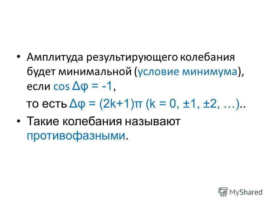 Амплитуда результирующего колебания будет минимальной (условие минимума), если соs Δφ = -1, то есть Δφ = (2k+1)π (k = 0, ±1, ±2, …).. Такие колебания называют противофазными.