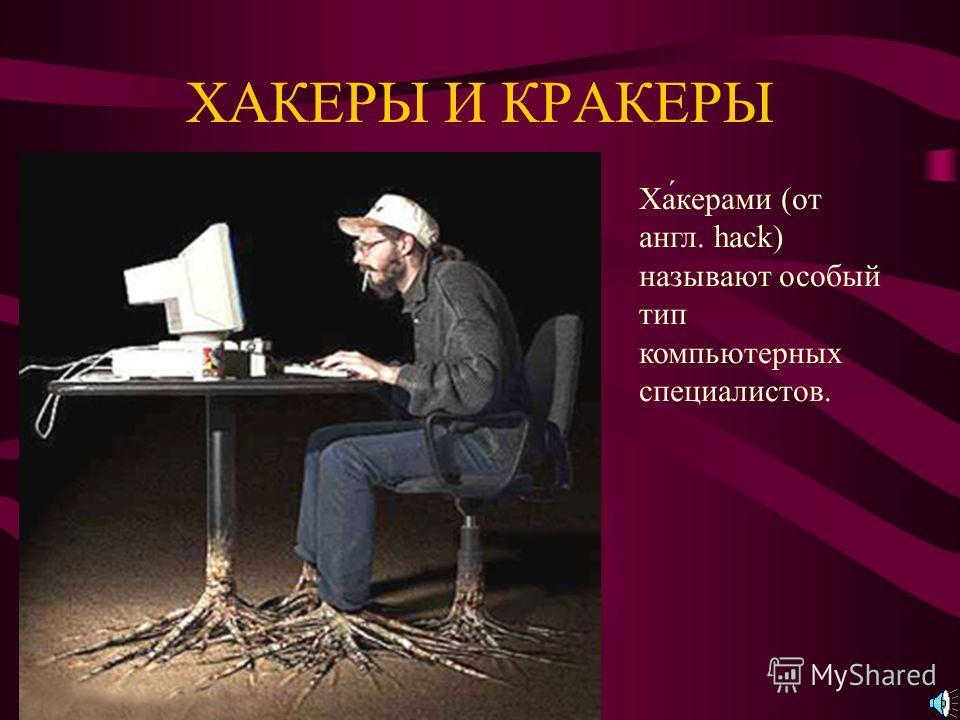 ХАКЕРЫ И КРАКЕРЫ Ха́керами (от англ. hack) называют особый тип компьютерных специалистов.