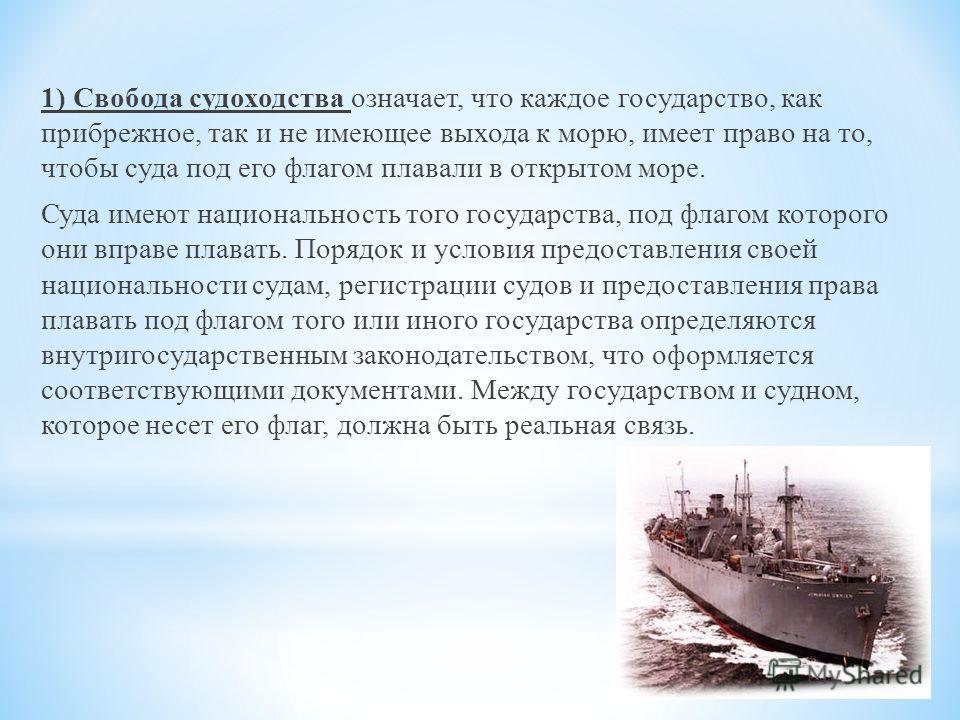 1) Свобода судоходства означает, что каждое государство, как прибрежное, так и не имеющее выхода к морю, имеет право на то, чтобы суда под его флагом плавали в открытом море. Суда имеют национальность того государства, под флагом которого они вправе