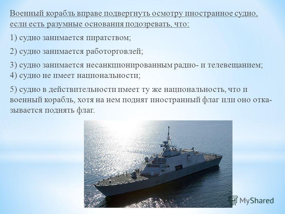 Военный корабль вправе подвергнуть осмотру иностранное судно, если есть разумные основания подозревать, что: 1) судно занимается пиратством; 2) судно занимается работорговлей; 3) судно занимается несанкционированным радио- и телевещанием; 4) судно н