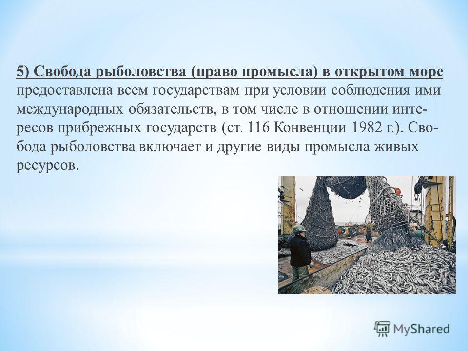 5) Свобода рыболовства (право промысла) в открытом море предоставлена всем государствам при условии соблюдения ими международных обязательств, в том числе в отношении инте ресов прибрежных государств (ст. 116 Конвенции 1982 г.). Сво бода рыболовств