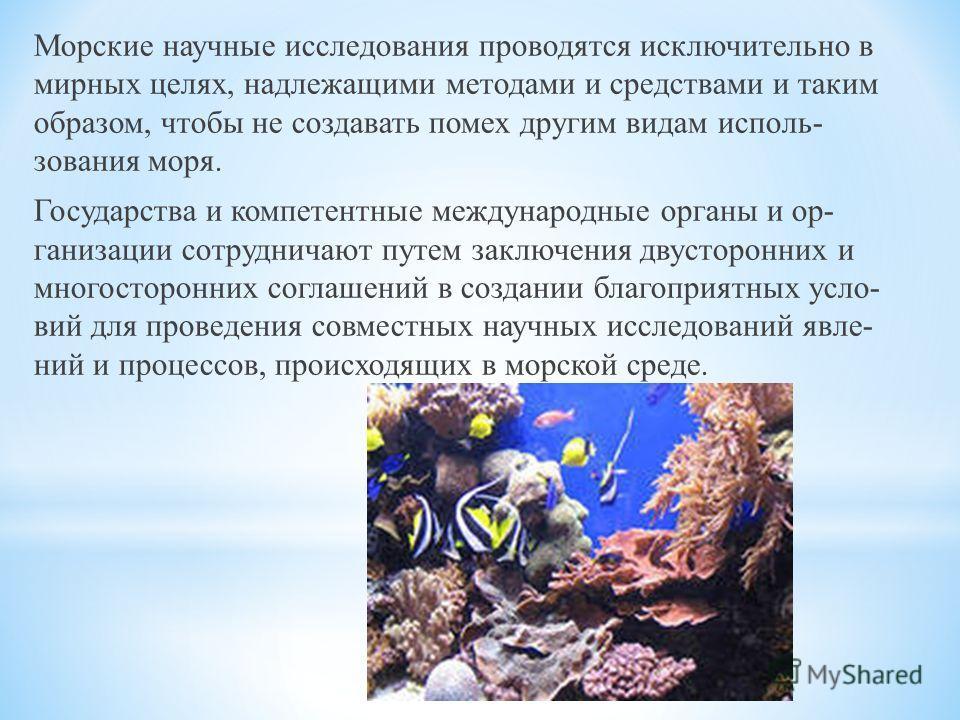 Морские научные исследования проводятся исключительно в мирных целях, надлежащими методами и средствами и таким образом, чтобы не создавать помех другим видам исполь зования моря. Государства и компетентные международные органы и ор ганизации сотр
