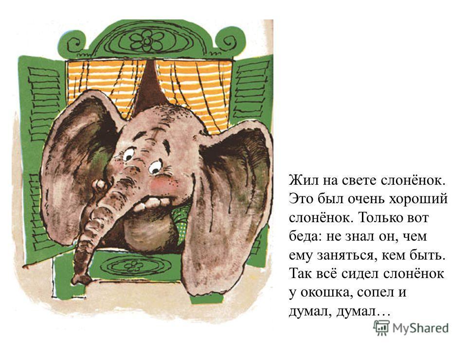 Жил на свете слонёнок. Это был очень хороший слонёнок. Только вот беда: не знал он, чем ему заняться, кем быть. Так всё сидел слонёнок у окошка, сопел и думал, думал…