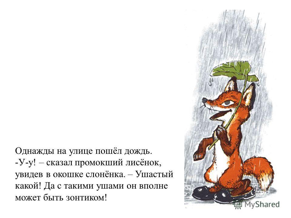 Однажды на улице пошёл дождь. -У-у! – сказал промокший лисёнок, увидев в окошке слонёнка. – Ушастый какой! Да с такими ушами он вполне может быть зонтиком!