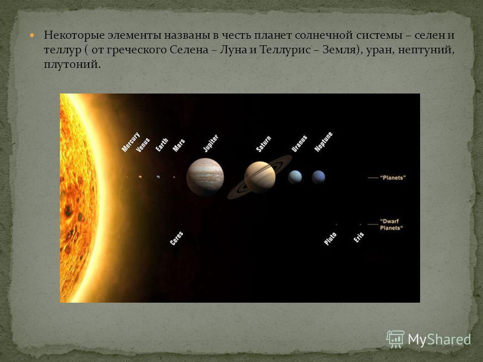 Некоторые элементы названы в честь планет солнечной системы – селен и теллур ( от греческого Селена – Луна и Теллурис – Земля), уран, нептуний, плутоний.