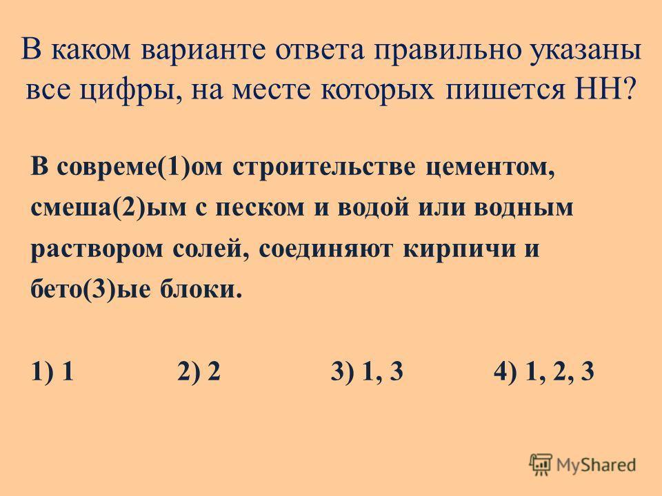 В каком варианте ответа правильно указаны все цифры, на месте которых пишется НН? В совреме(1)ом строительстве цементом, смеша(2)ым с песком и водой или водным раствором солей, соединяют кирпичи и бето(3)ые блоки. 1) 1 2) 2 3) 1, 34) 1, 2, 3