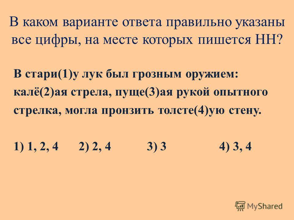 В каком варианте ответа правильно указаны все цифры, на месте которых пишется НН? В стари(1)у лук был грозным оружием: калё(2)ая стрела, пуще(3)ая рукой опытного стрелка, могла пронзить толсте(4)ую стену. 1) 1, 2, 4 2) 2, 4 3) 34) 3, 4