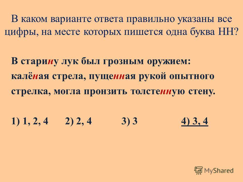 В каком варианте ответа правильно указаны все цифры, на месте которых пишется одна буква НН? В старину лук был грозным оружием: калёная стрела, пущенная рукой опытного стрелка, могла пронзить толстенную стену. 1) 1, 2, 4 2) 2, 4 3) 34) 3, 4