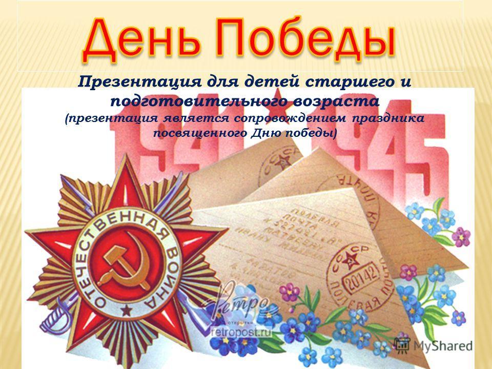 Презентация для детей старшего и подготовительного возраста (презентация является сопровождением праздника посвященного Дню победы)