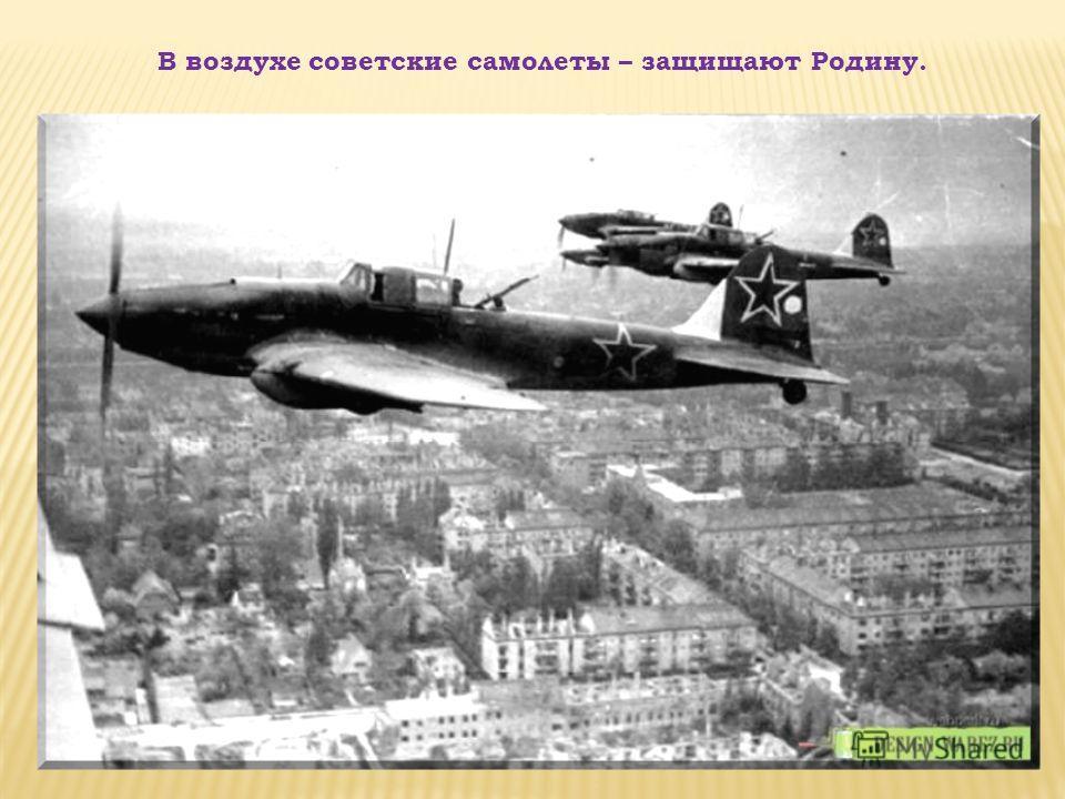 В воздухе советские самолеты – защищают Родину.