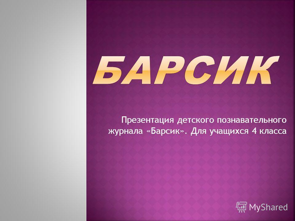 Презентация детского познавательного журнала «Барсик». Для учащихся 4 класса