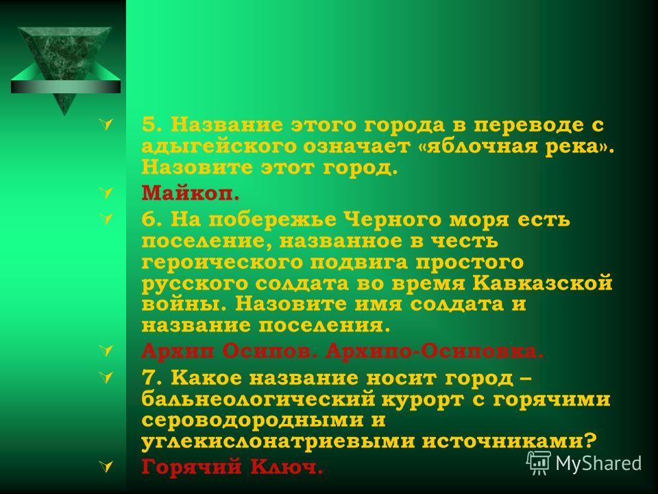 5. Название этого города в переводе с адыгейского означает «яблочная река». Назовите этот город. Майкоп. 6. На побережье Черного моря есть поселение, названное в честь героического подвига простого русского солдата во время Кавказской войны. Назовите