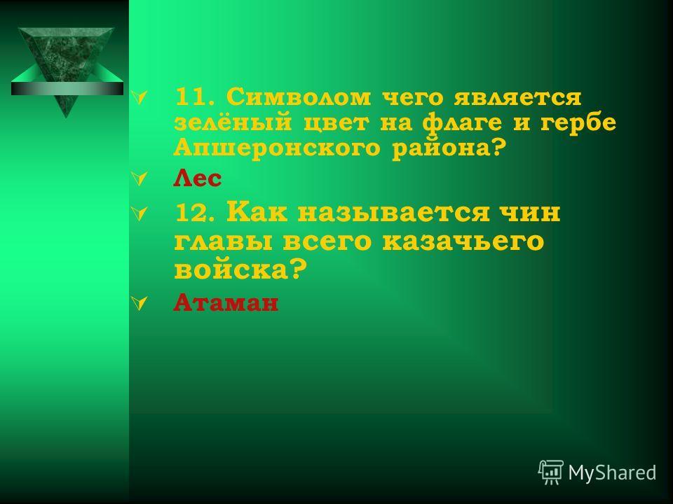 11. Символом чего является зелёный цвет на флаге и гербе Апшеронского района? Лес 12. Как называется чин главы всего казачьего войска? Атаман